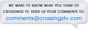 Send us your comments to comments@crossingstv.com